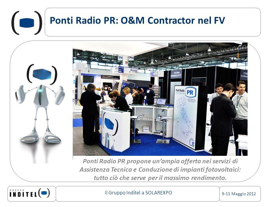 Il Gruppo Inditel a SOLAREXPO 9-11 Maggio 2012 Ponti Radio PR: O&M Contractor nel FV Ponti Radio PR propone unampia offerta nei servizi di Assistenza Tecnica e Conduzione di impianti fotovoltaici: tutto ciò che serve per il massimo rendimento.