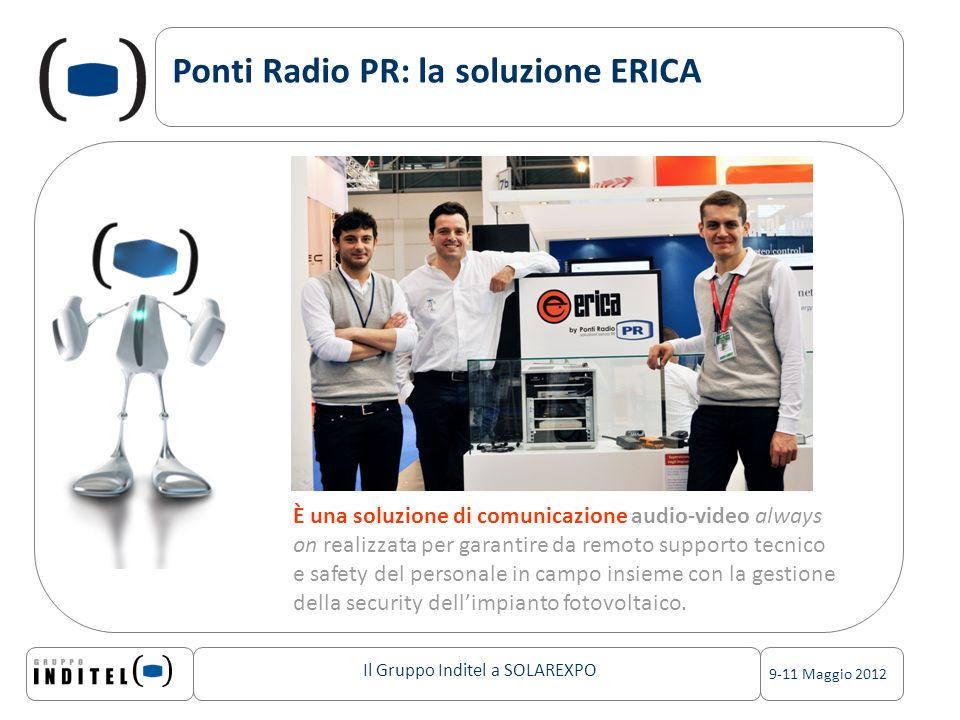 Il Gruppo Inditel a SOLAREXPO 9-11 Maggio 2012 Ponti Radio PR: la soluzione ERICA È una soluzione di comunicazione audio-video always on realizzata per garantire da remoto supporto tecnico e safety del personale in campo insieme con la gestione della security dellimpianto fotovoltaico.