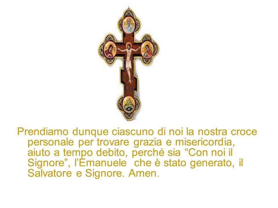 Prendiamo dunque ciascuno di noi la nostra croce personale per trovare grazia e misericordia, aiuto a tempo debito, perché sia Con noi il Signore, lEm
