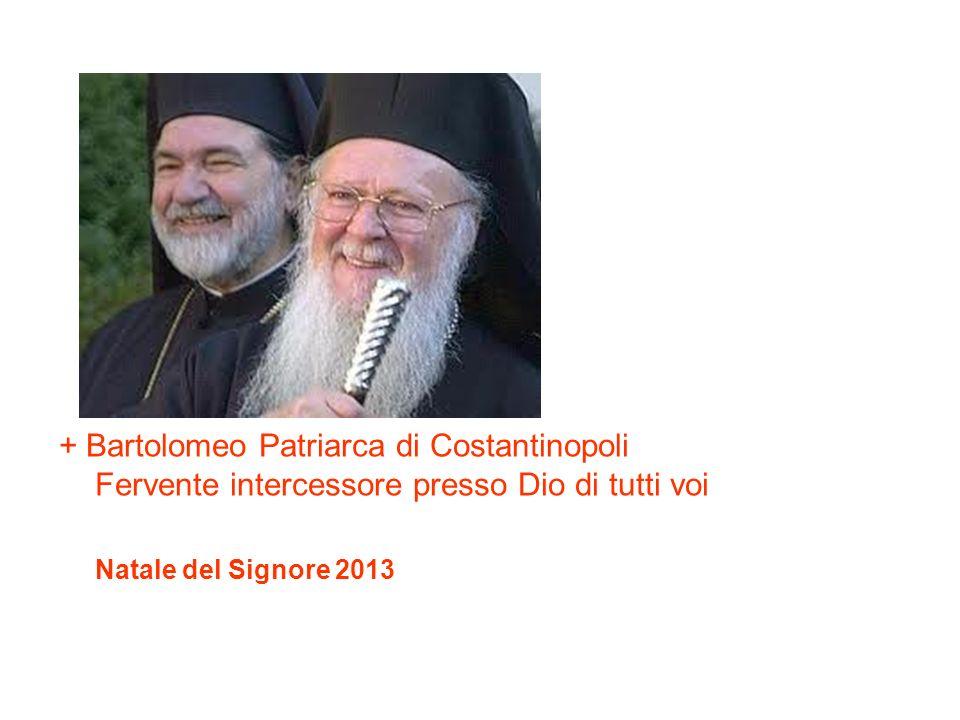 + Bartolomeo Patriarca di Costantinopoli Fervente intercessore presso Dio di tutti voi Natale del Signore 2013
