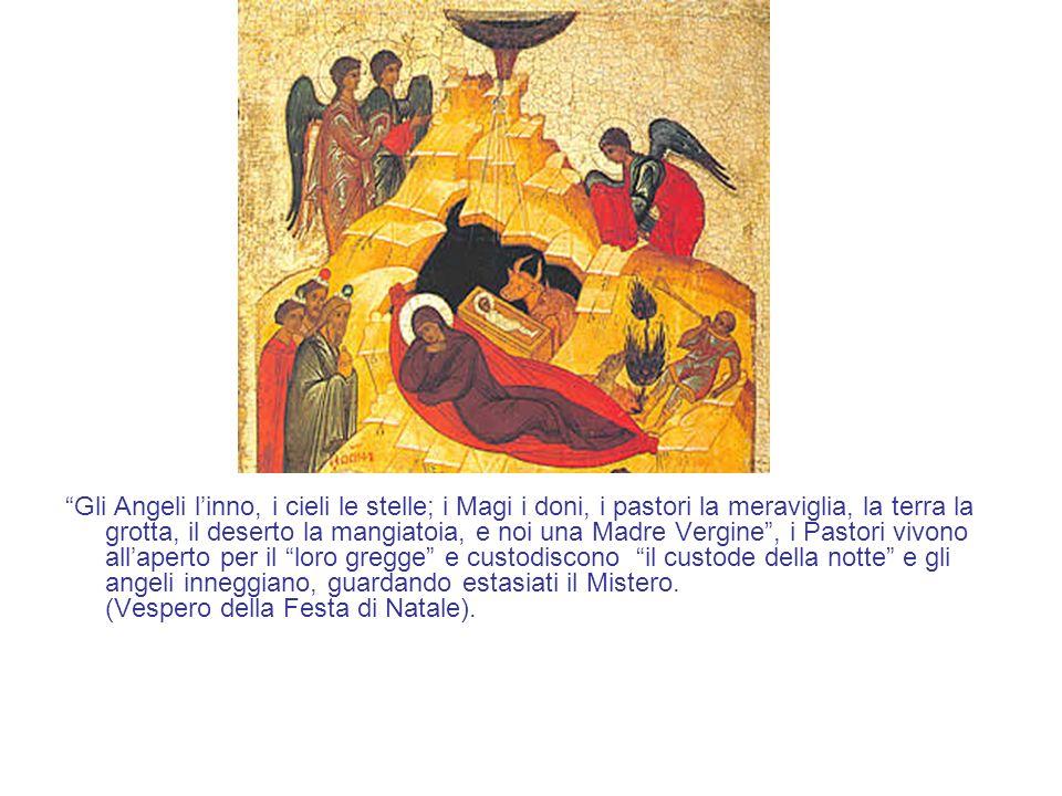 Gli Angeli linno, i cieli le stelle; i Magi i doni, i pastori la meraviglia, la terra la grotta, il deserto la mangiatoia, e noi una Madre Vergine, i