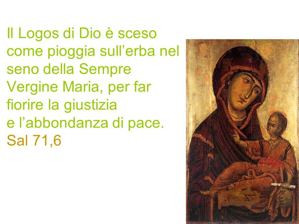Il Logos di Dio è sceso come pioggia sullerba nel seno della Sempre Vergine Maria, per far fiorire la giustizia e labbondanza di pace. Sal 71,6