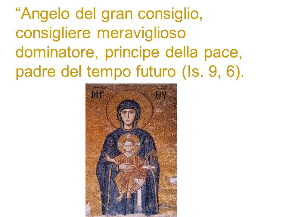 Angelo del gran consiglio, consigliere meraviglioso dominatore, principe della pace, padre del tempo futuro (Is. 9, 6).
