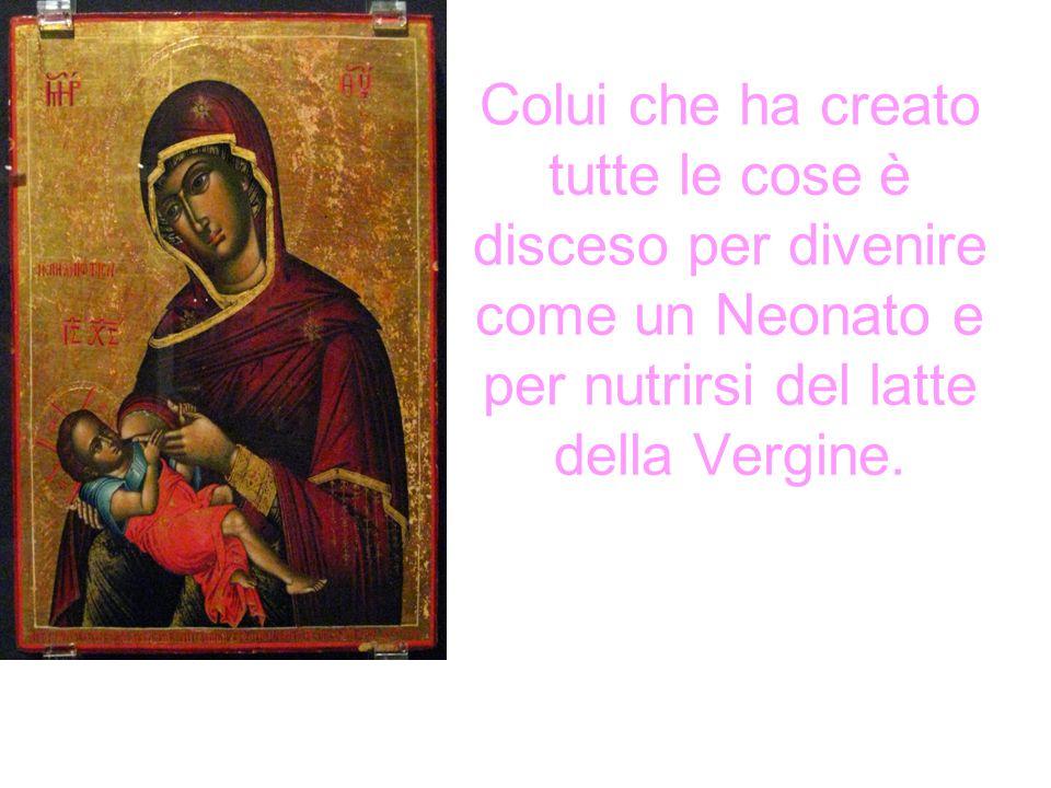 Colui che ha creato tutte le cose è disceso per divenire come un Neonato e per nutrirsi del latte della Vergine.
