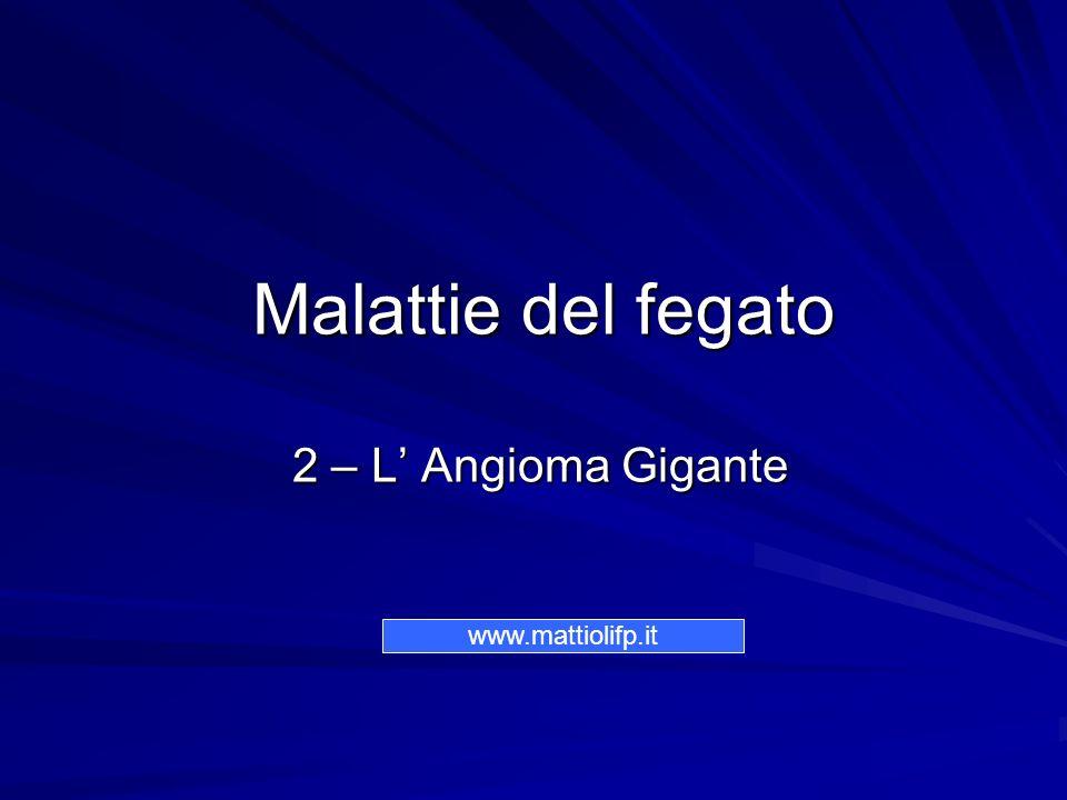 Malattie del fegato 2 – L Angioma Gigante Malattie del fegato 2 – L Angioma Gigante www.mattiolifp.it