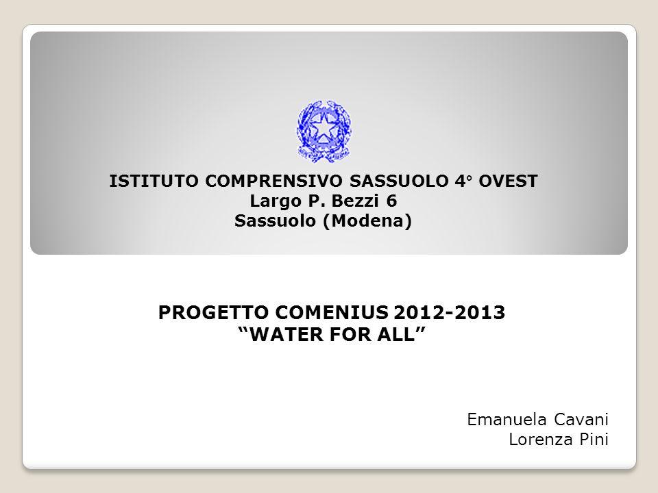 ISTITUTO COMPRENSIVO SASSUOLO 4° OVEST Largo P. Bezzi 6 Sassuolo (Modena) PROGETTO COMENIUS 2012-2013 WATER FOR ALL Emanuela Cavani Lorenza Pini