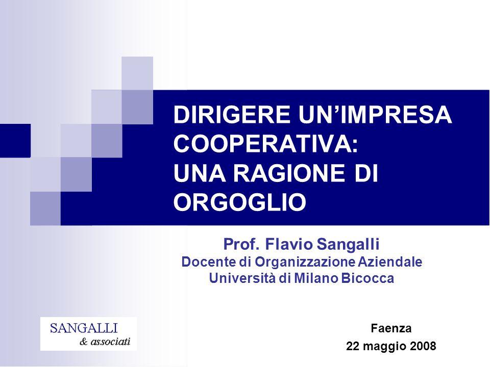 Prof. Flavio Sangalli Docente di Organizzazione Aziendale Università di Milano Bicocca DIRIGERE UNIMPRESA COOPERATIVA: UNA RAGIONE DI ORGOGLIO Faenza