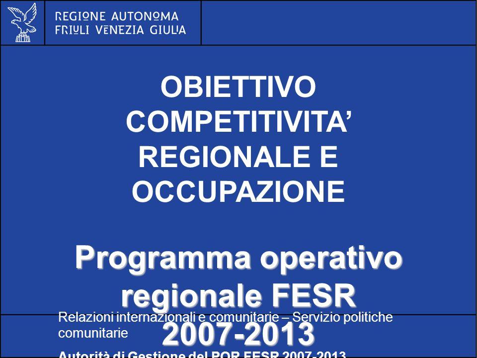 POR FESR FVG 2007-2013 OBIETTIVO COMPETITIVITA REGIONALE E OCCUPAZIONE Programma operativo regionale FESR 2007-2013 Relazioni internazionali e comunitarie – Servizio politiche comunitarie Autorità di Gestione del POR FESR 2007-2013