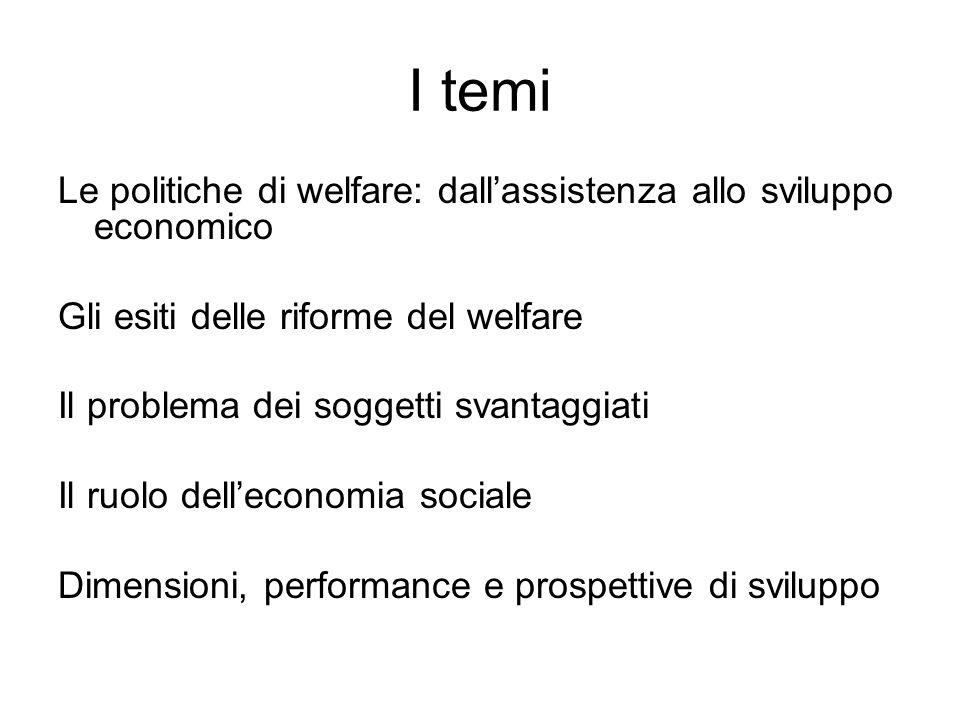 I temi Le politiche di welfare: dallassistenza allo sviluppo economico Gli esiti delle riforme del welfare Il problema dei soggetti svantaggiati Il ruolo delleconomia sociale Dimensioni, performance e prospettive di sviluppo