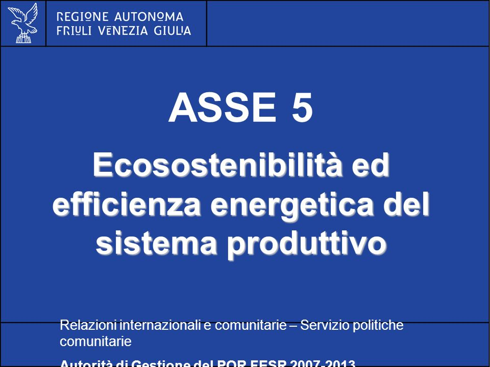 POR FESR FVG 2007-2013 ASSE 5 Ecosostenibilità ed efficienza energetica del sistema produttivo Relazioni internazionali e comunitarie – Servizio politiche comunitarie Autorità di Gestione del POR FESR 2007-2013