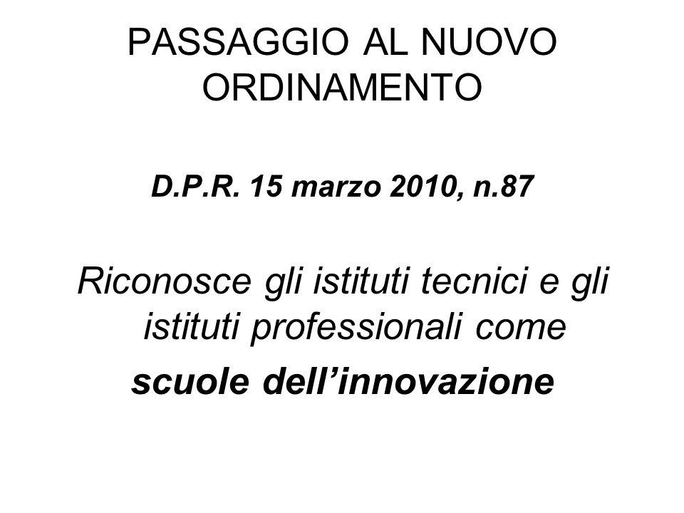 PASSAGGIO AL NUOVO ORDINAMENTO D.P.R. 15 marzo 2010, n.87 Riconosce gli istituti tecnici e gli istituti professionali come scuole dellinnovazione