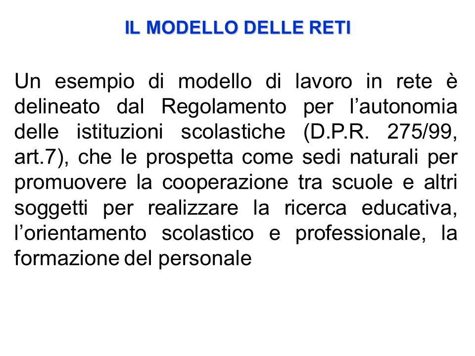 Un esempio di modello di lavoro in rete è delineato dal Regolamento per lautonomia delle istituzioni scolastiche (D.P.R. 275/99, art.7), che le prospe