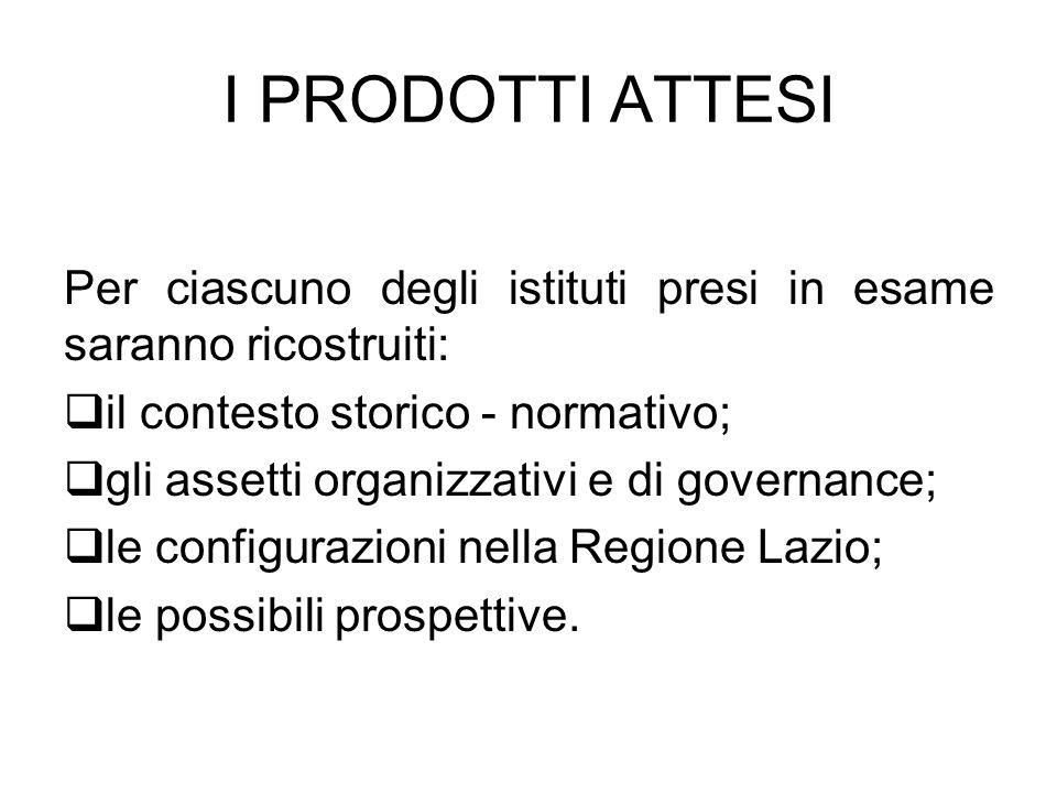 I PRODOTTI ATTESI Per ciascuno degli istituti presi in esame saranno ricostruiti: il contesto storico - normativo; gli assetti organizzativi e di governance; le configurazioni nella Regione Lazio; le possibili prospettive.