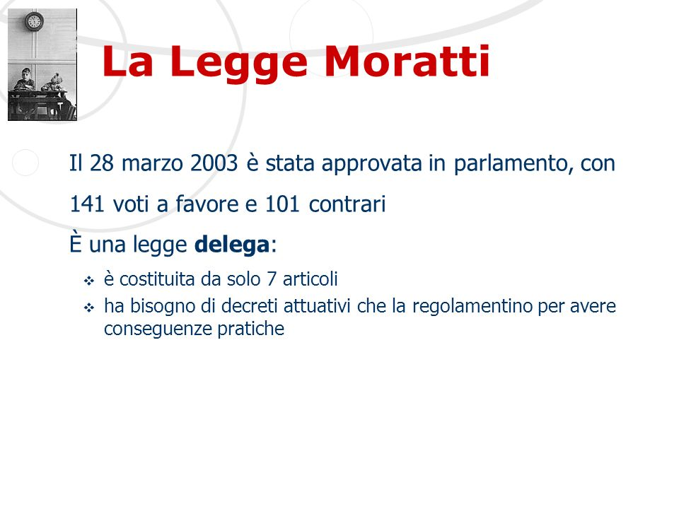 La Legge Moratti Il 28 marzo 2003 è stata approvata in parlamento, con 141 voti a favore e 101 contrari È una legge delega: è costituita da solo 7 articoli ha bisogno di decreti attuativi che la regolamentino per avere conseguenze pratiche