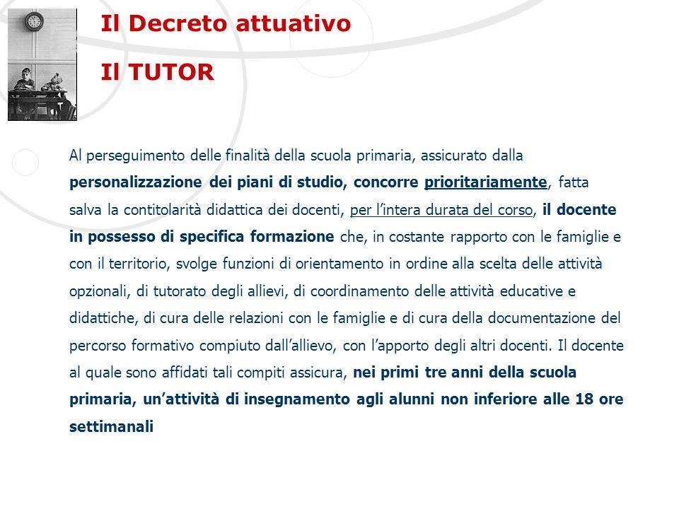 Il Decreto attuativo Il TUTOR Al perseguimento delle finalità della scuola primaria, assicurato dalla personalizzazione dei piani di studio, concorre