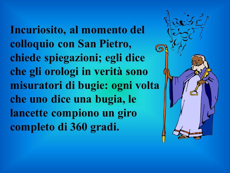Incuriosito, al momento del colloquio con San Pietro, chiede spiegazioni; egli dice che gli orologi in verità sono misuratori di bugie: ogni volta che uno dice una bugia, le lancette compiono un giro completo di 360 gradi.