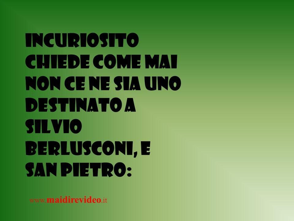 Incuriosito chiede come mai non ce ne sia uno destinato a Silvio Berlusconi, e San Pietro: www.