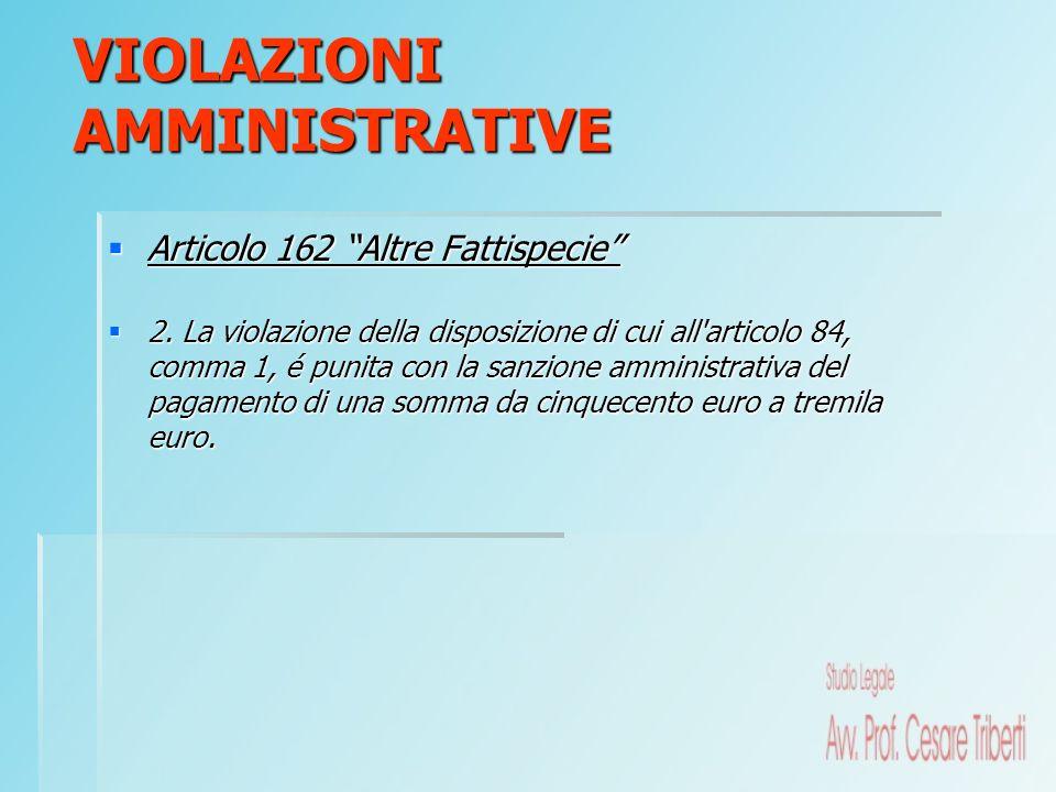 Articolo 162 Altre Fattispecie Articolo 162 Altre Fattispecie 2. La violazione della disposizione di cui all'articolo 84, comma 1, é punita con la san