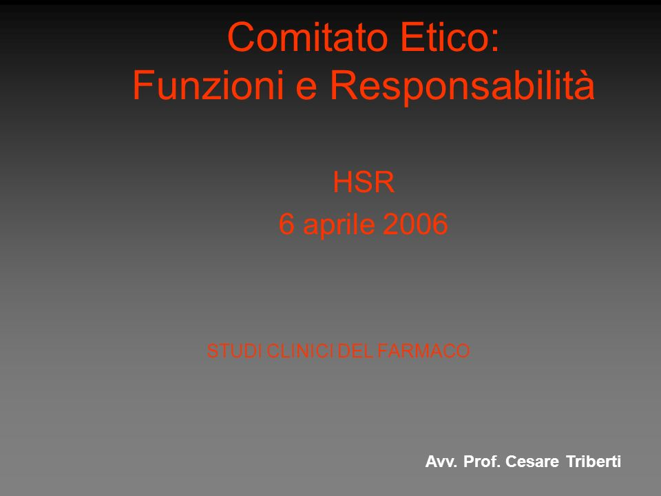 Comitato Etico: Funzioni e Responsabilità HSR 6 aprile 2006 Avv. Prof. Cesare Triberti STUDI CLINICI DEL FARMACO