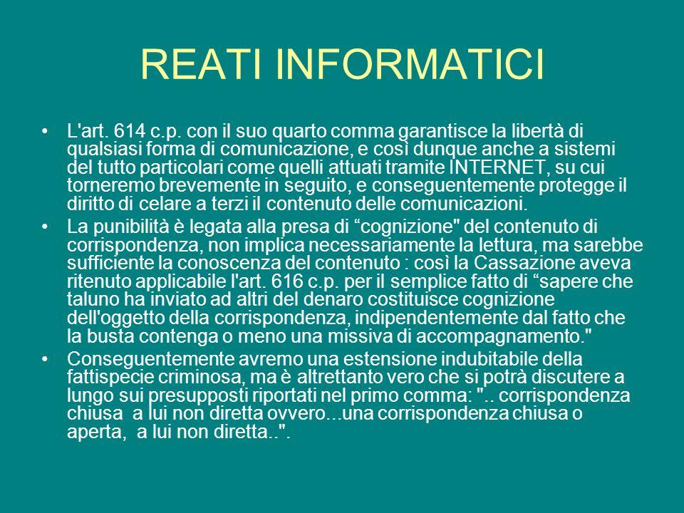 REATI INFORMATICI L'art. 614 c.p. con il suo quarto comma garantisce la libertà di qualsiasi forma di comunicazione, e così dunque anche a sistemi del