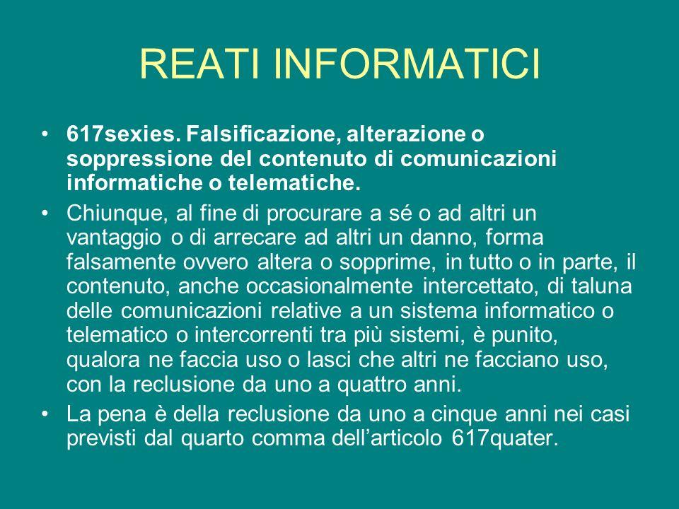 REATI INFORMATICI 617sexies. Falsificazione, alterazione o soppressione del contenuto di comunicazioni informatiche o telematiche. Chiunque, al fine d