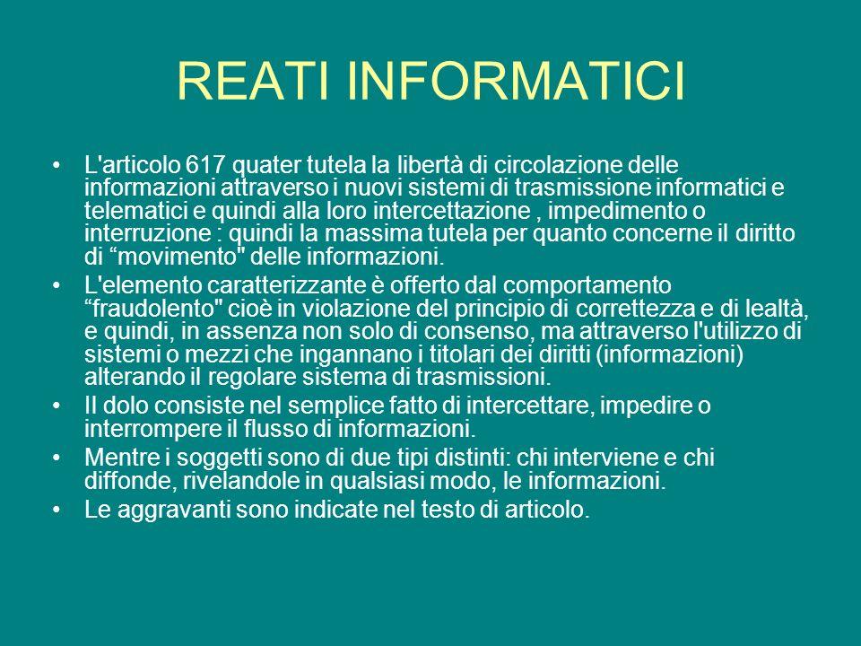 REATI INFORMATICI L articolo 617 quater tutela la libertà di circolazione delle informazioni attraverso i nuovi sistemi di trasmissione informatici e telematici e quindi alla loro intercettazione, impedimento o interruzione : quindi la massima tutela per quanto concerne il diritto di movimento delle informazioni.