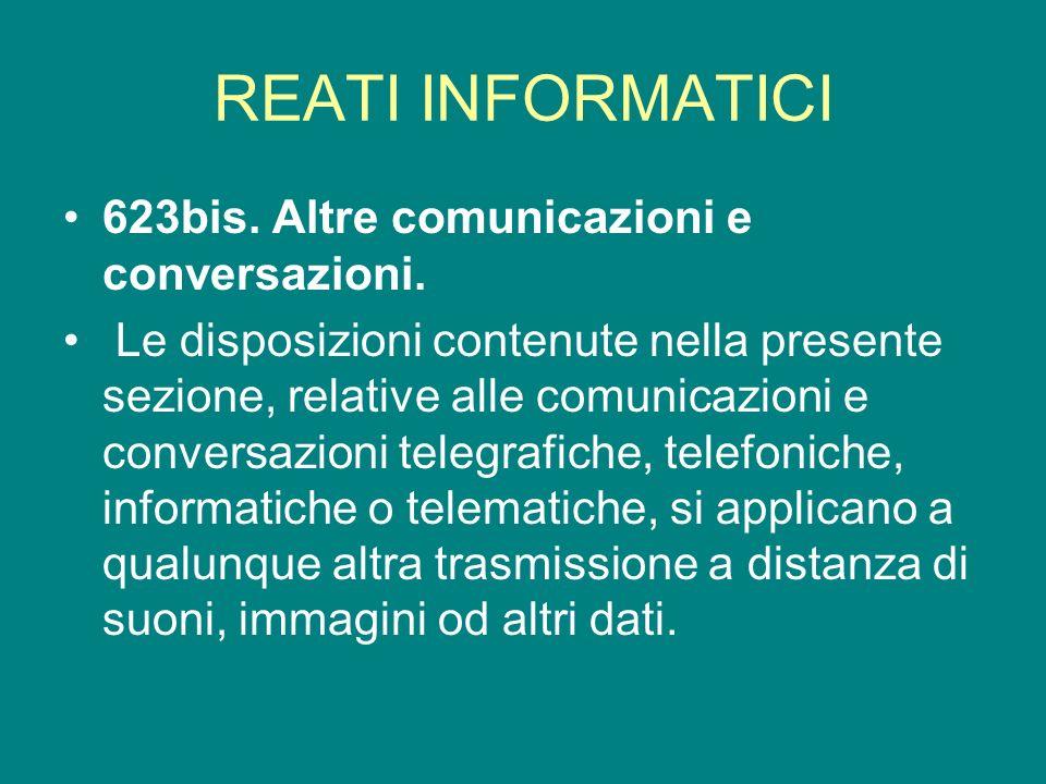 REATI INFORMATICI 623bis. Altre comunicazioni e conversazioni. Le disposizioni contenute nella presente sezione, relative alle comunicazioni e convers