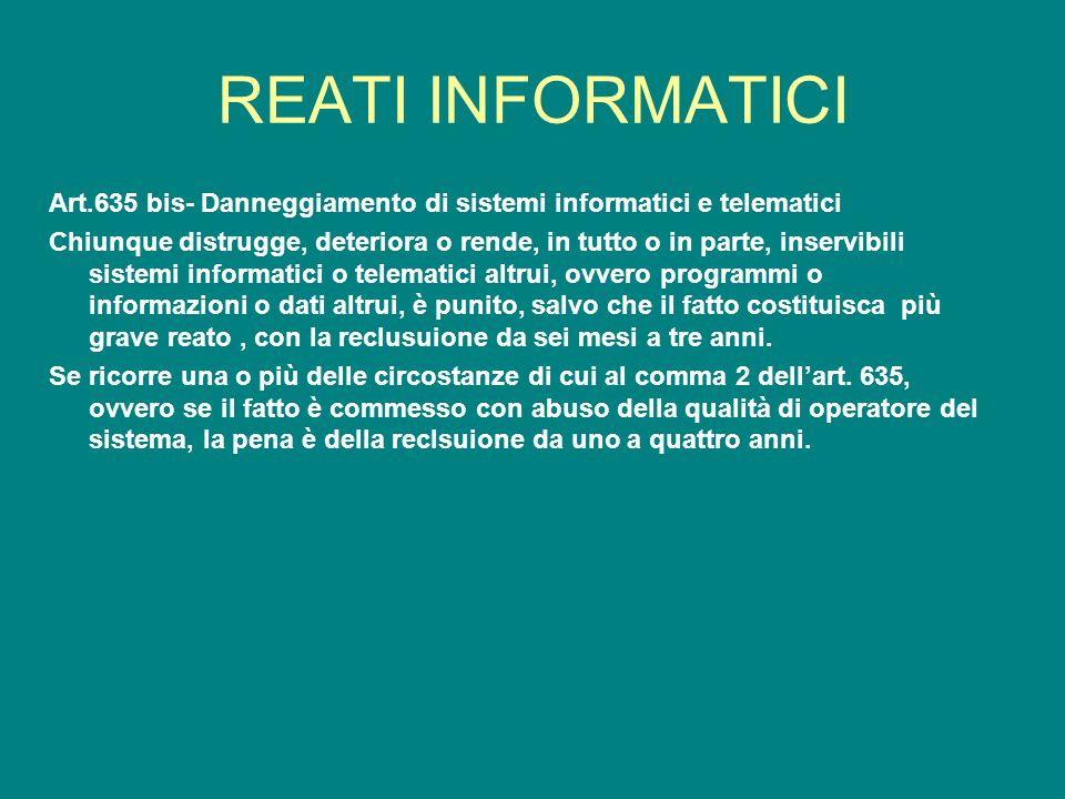 REATI INFORMATICI Art.635 bis- Danneggiamento di sistemi informatici e telematici Chiunque distrugge, deteriora o rende, in tutto o in parte, inservib