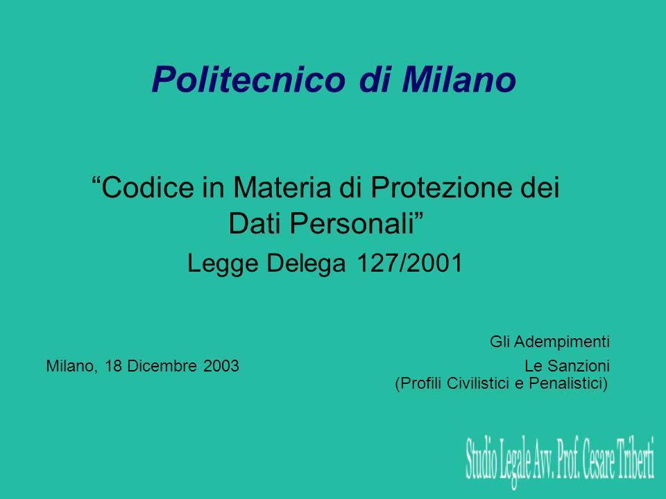 Politecnico di Milano Codice in Materia di Protezione dei Dati Personali Legge Delega 127/2001 Milano, 18 Dicembre 2003 Gli Adempimenti Le Sanzioni (Profili Civilistici e Penalistici)