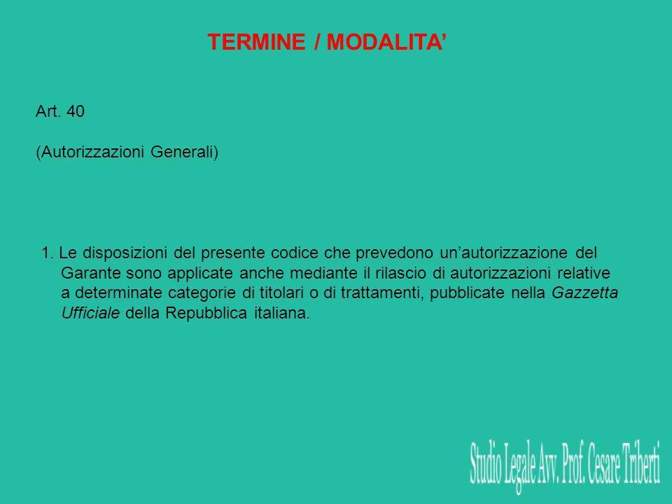 TERMINE / MODALITA Art. 40 (Autorizzazioni Generali) 1. Le disposizioni del presente codice che prevedono unautorizzazione del Garante sono applicate