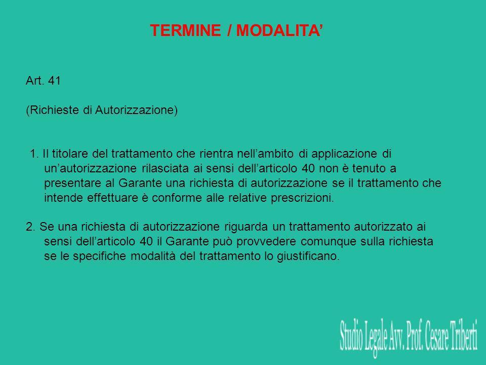 TERMINE / MODALITA Art. 41 (Richieste di Autorizzazione) 1. Il titolare del trattamento che rientra nellambito di applicazione di unautorizzazione ril