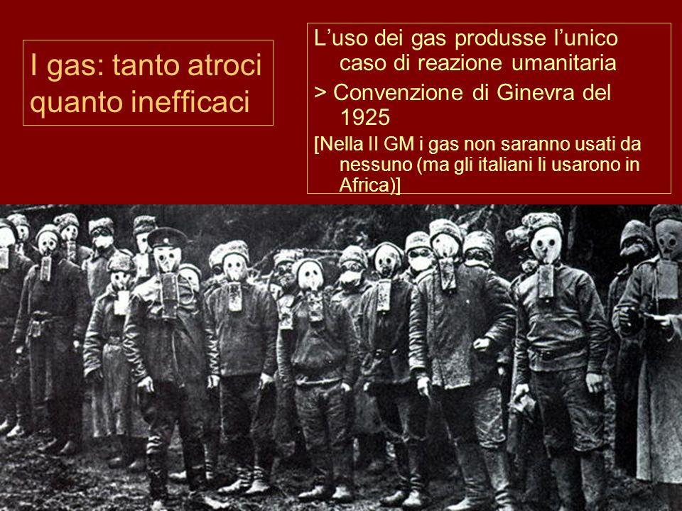 I gas: tanto atroci quanto inefficaci Luso dei gas produsse lunico caso di reazione umanitaria > Convenzione di Ginevra del 1925 [Nella II GM i gas no