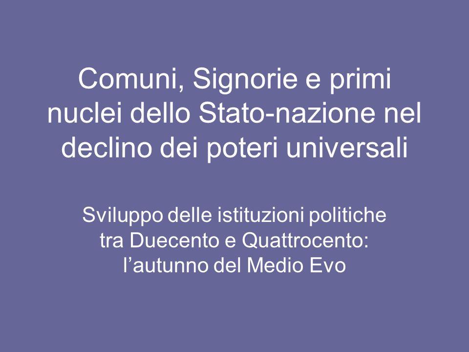 Comuni, Signorie e primi nuclei dello Stato-nazione nel declino dei poteri universali Sviluppo delle istituzioni politiche tra Duecento e Quattrocento