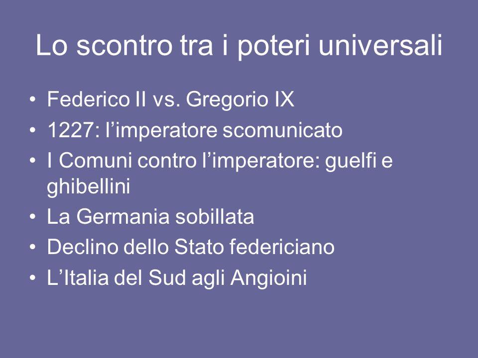 Lo scontro tra i poteri universali Federico II vs. Gregorio IX 1227: limperatore scomunicato I Comuni contro limperatore: guelfi e ghibellini La Germa