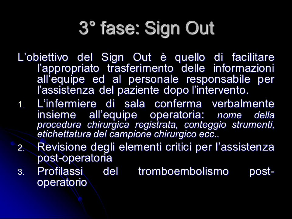 3° fase: Sign Out Lobiettivo del Sign Out è quello di facilitare lappropriato trasferimento delle informazioni allequipe ed al personale responsabile per lassistenza del paziente dopo lintervento.