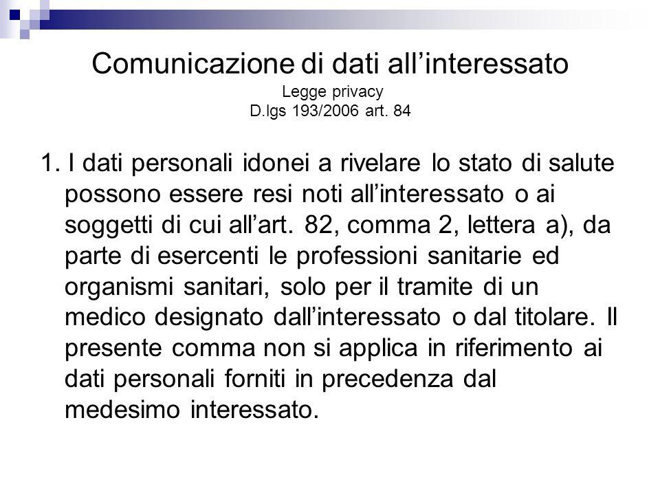 Comunicazione di dati allinteressato Legge privacy D.lgs 193/2006 art. 84 1. I dati personali idonei a rivelare lo stato di salute possono essere resi