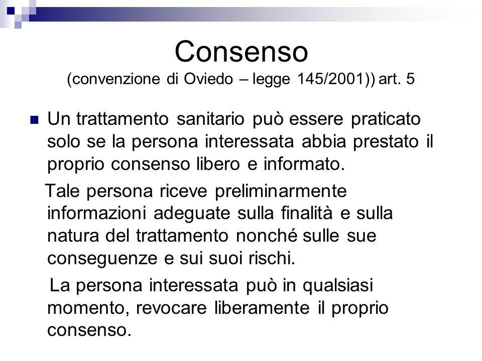 Consenso (convenzione di Oviedo – legge 145/2001)) art. 5 Un trattamento sanitario può essere praticato solo se la persona interessata abbia prestato