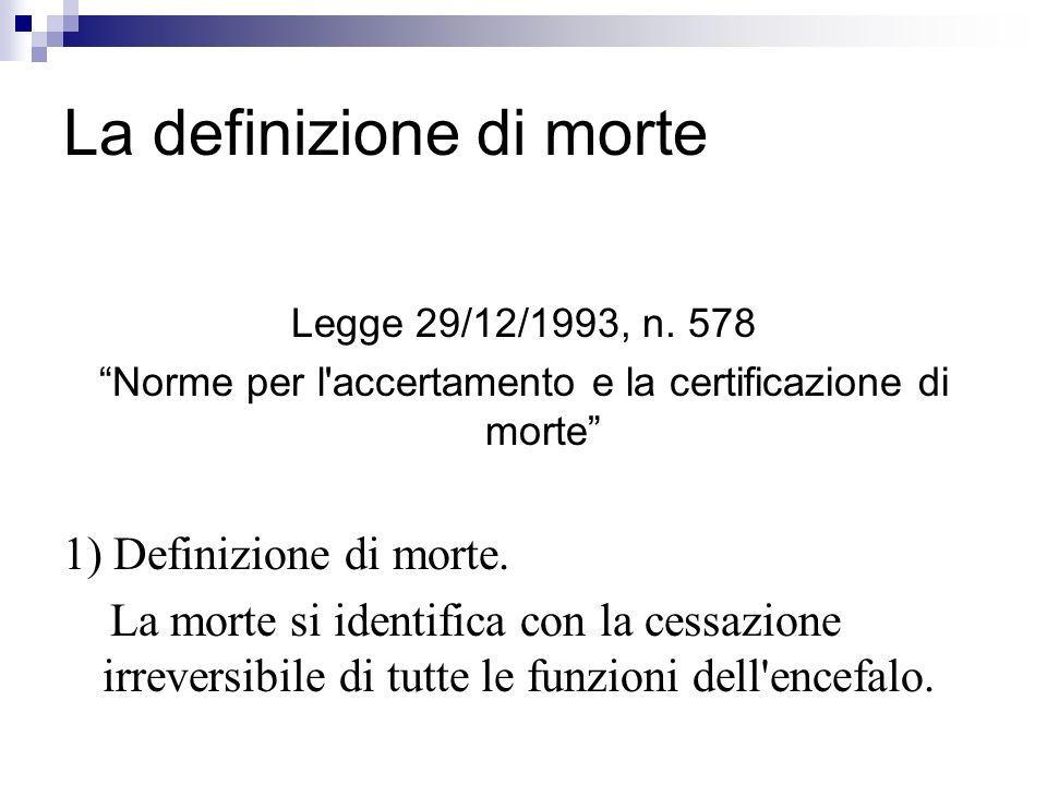 La definizione di morte Legge 29/12/1993, n. 578 Norme per l'accertamento e la certificazione di morte 1) Definizione di morte. La morte si identifica