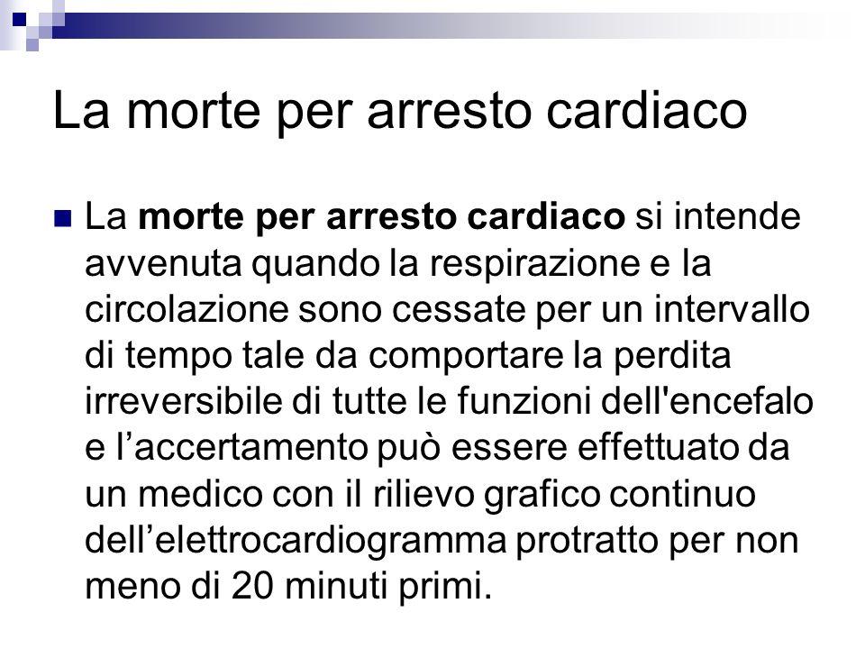 La morte per arresto cardiaco La morte per arresto cardiaco si intende avvenuta quando la respirazione e la circolazione sono cessate per un intervall