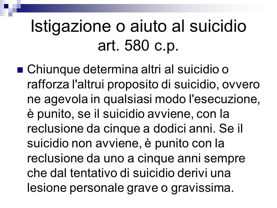 Istigazione o aiuto al suicidio art. 580 c.p. Chiunque determina altri al suicidio o rafforza l'altrui proposito di suicidio, ovvero ne agevola in qua