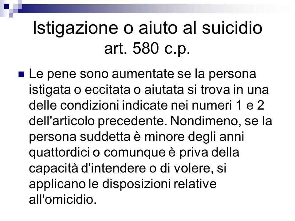 Istigazione o aiuto al suicidio art. 580 c.p. Le pene sono aumentate se la persona istigata o eccitata o aiutata si trova in una delle condizioni indi