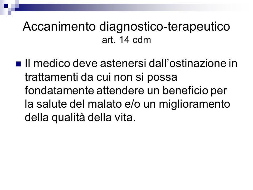 Accanimento diagnostico-terapeutico art. 14 cdm Il medico deve astenersi dallostinazione in trattamenti da cui non si possa fondatamente attendere un