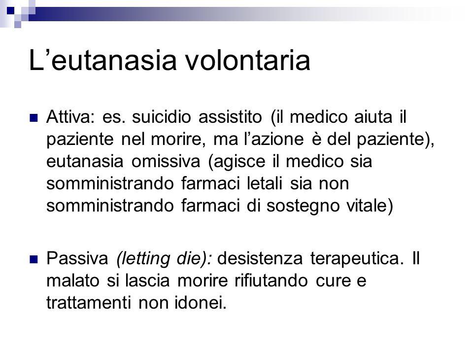 Leutanasia volontaria Attiva: es. suicidio assistito (il medico aiuta il paziente nel morire, ma lazione è del paziente), eutanasia omissiva (agisce i