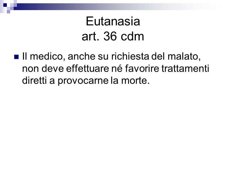 Eutanasia art. 36 cdm Il medico, anche su richiesta del malato, non deve effettuare né favorire trattamenti diretti a provocarne la morte.