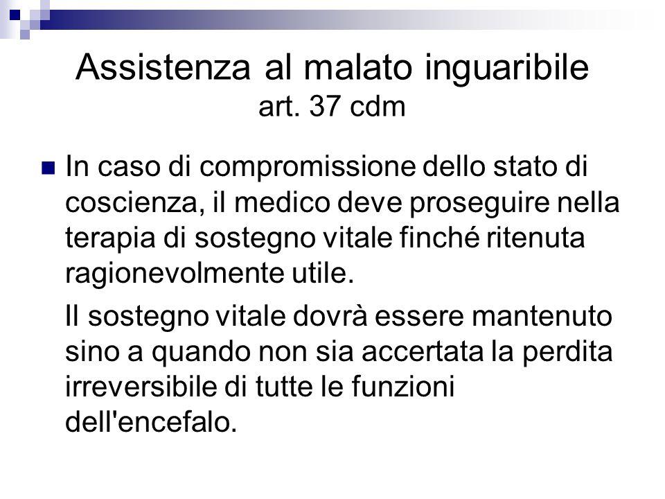 Assistenza al malato inguaribile art. 37 cdm In caso di compromissione dello stato di coscienza, il medico deve proseguire nella terapia di sostegno v