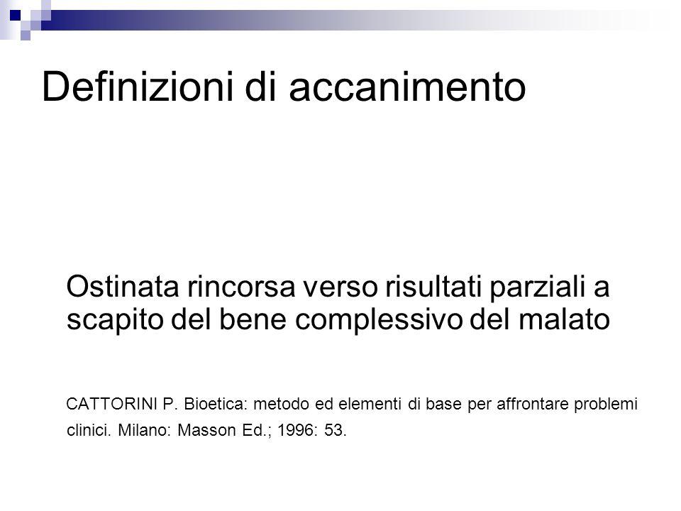 Definizioni di accanimento Ostinata rincorsa verso risultati parziali a scapito del bene complessivo del malato CATTORINI P. Bioetica: metodo ed eleme