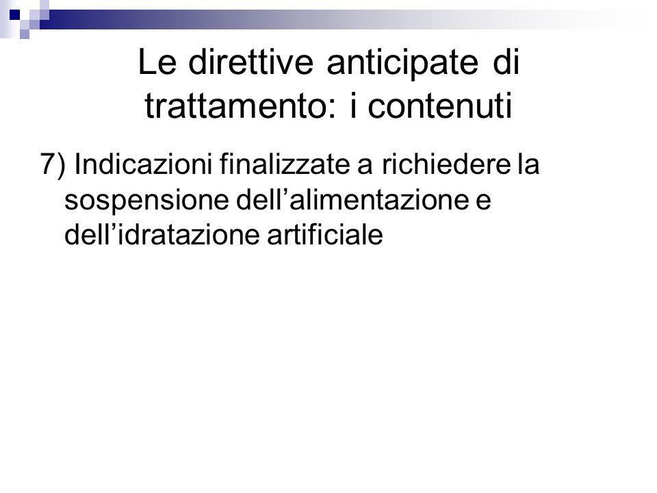 Le direttive anticipate di trattamento: i contenuti 7) Indicazioni finalizzate a richiedere la sospensione dellalimentazione e dellidratazione artific
