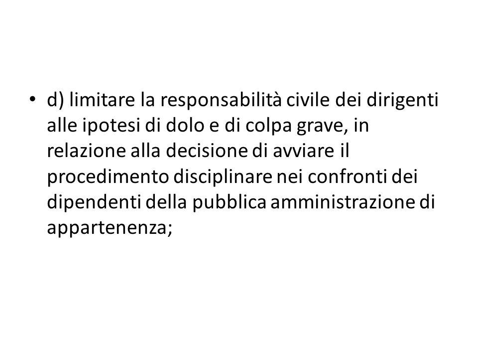 d) limitare la responsabilità civile dei dirigenti alle ipotesi di dolo e di colpa grave, in relazione alla decisione di avviare il procedimento disciplinare nei confronti dei dipendenti della pubblica amministrazione di appartenenza;