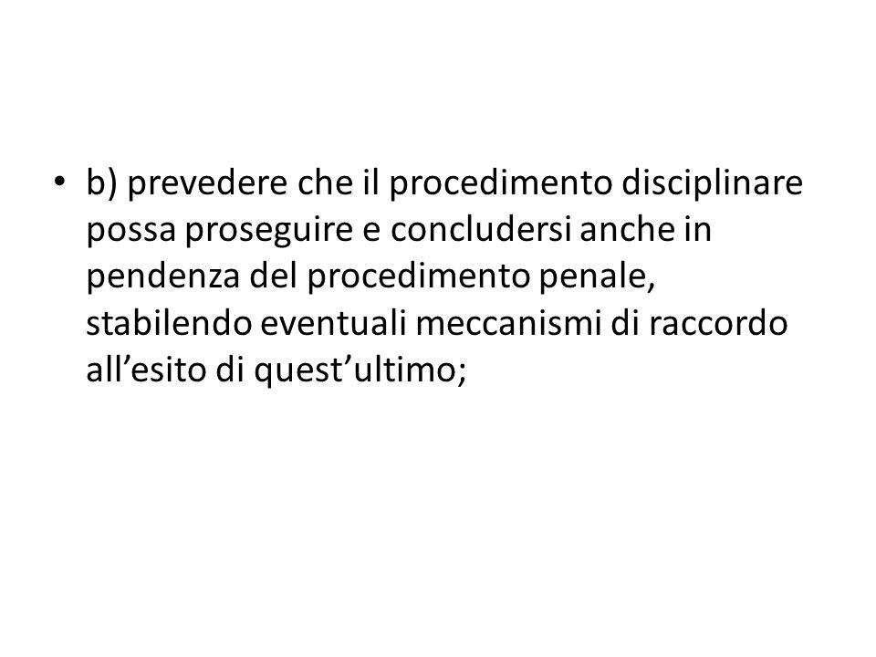 b) prevedere che il procedimento disciplinare possa proseguire e concludersi anche in pendenza del procedimento penale, stabilendo eventuali meccanismi di raccordo allesito di questultimo;