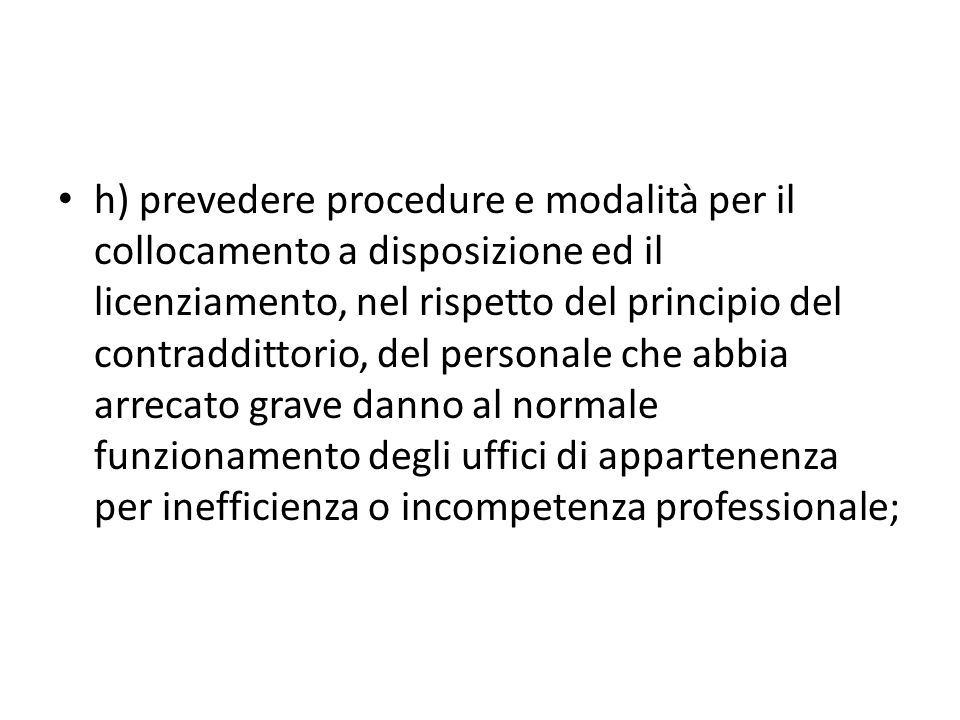 h) prevedere procedure e modalità per il collocamento a disposizione ed il licenziamento, nel rispetto del principio del contraddittorio, del personale che abbia arrecato grave danno al normale funzionamento degli uffici di appartenenza per inefficienza o incompetenza professionale;